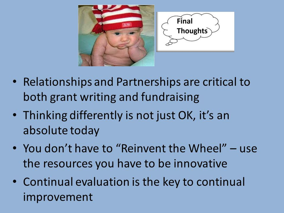 Relationships and Partnerships are critical to both grant writing and fundraising Thinking differently is not just OK, it's an absolute today You don't have to Reinvent the Wheel – use the resources you have to be innovative Continual evaluation is the key to continual improvement