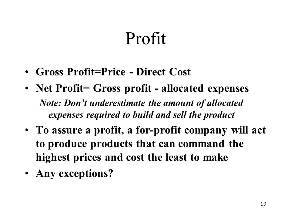 10 Profit Gross Profit=Price - Direct Cost Net Profit= Gross profit - allocated expenses Note: Don't underestimate the amount of allocated expenses required to build and sell the product To assure a profit, a for-profit company will act to produce products that can command the highest prices and cost the least to make Any exceptions
