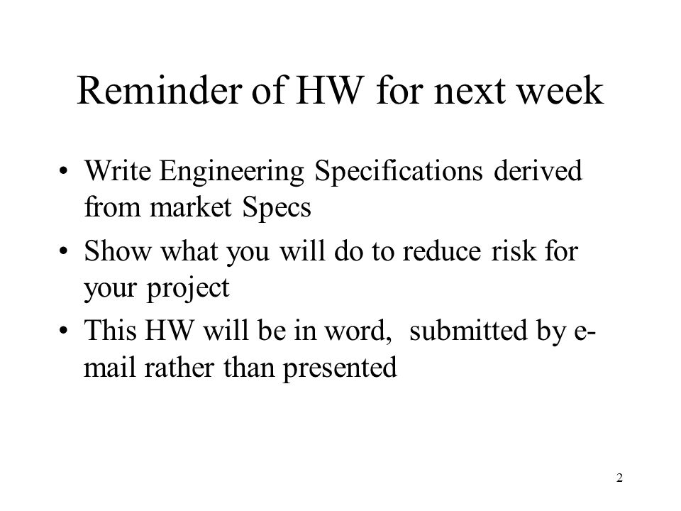 2 Write Engineering Specifications derived from market Specs Show what you will do to reduce risk for your project This HW will be in word, submitted by e- mail rather than presented Reminder of HW for next week
