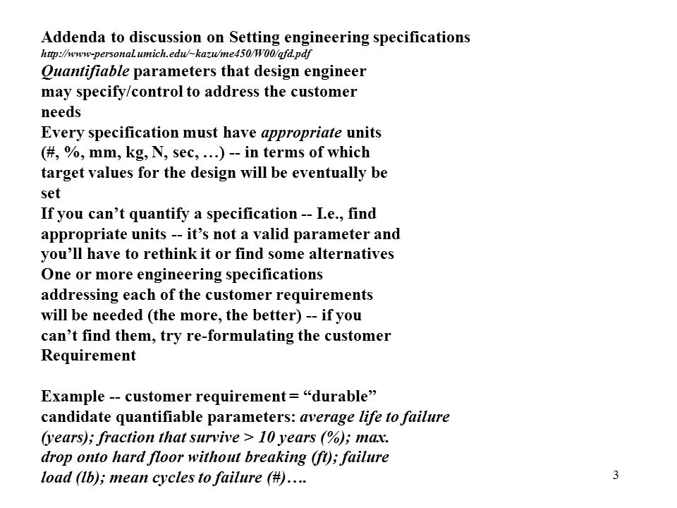 3 Addenda to discussion on Setting engineering specifications http://www-personal.umich.edu/~kazu/me450/W00/qfd.pdf Quantifiable parameters that design engineer may specify/control to address the customer needs Every specification must have appropriate units (#, %, mm, kg, N, sec, …) -- in terms of which target values for the design will be eventually be set If you can't quantify a specification -- I.e., find appropriate units -- it's not a valid parameter and you'll have to rethink it or find some alternatives One or more engineering specifications addressing each of the customer requirements will be needed (the more, the better) -- if you can't find them, try re-formulating the customer Requirement Example -- customer requirement = durable candidate quantifiable parameters: average life to failure (years); fraction that survive > 10 years (%); max.