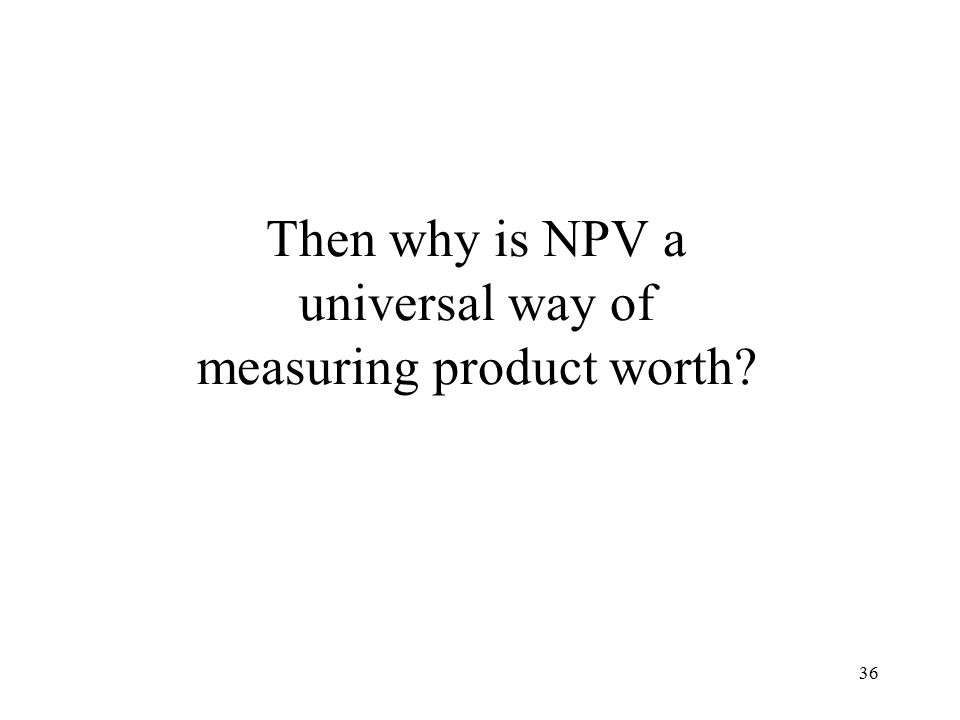 36 Then why is NPV a universal way of measuring product worth
