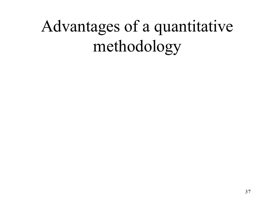 37 Advantages of a quantitative methodology