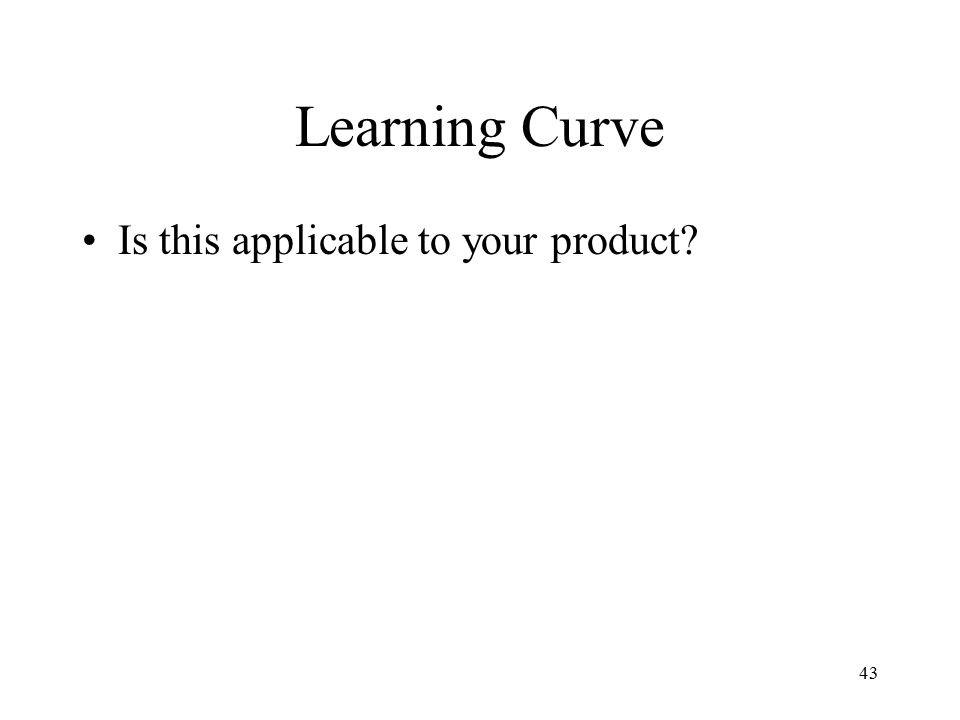 43 Learning Curve Is this applicable to your product