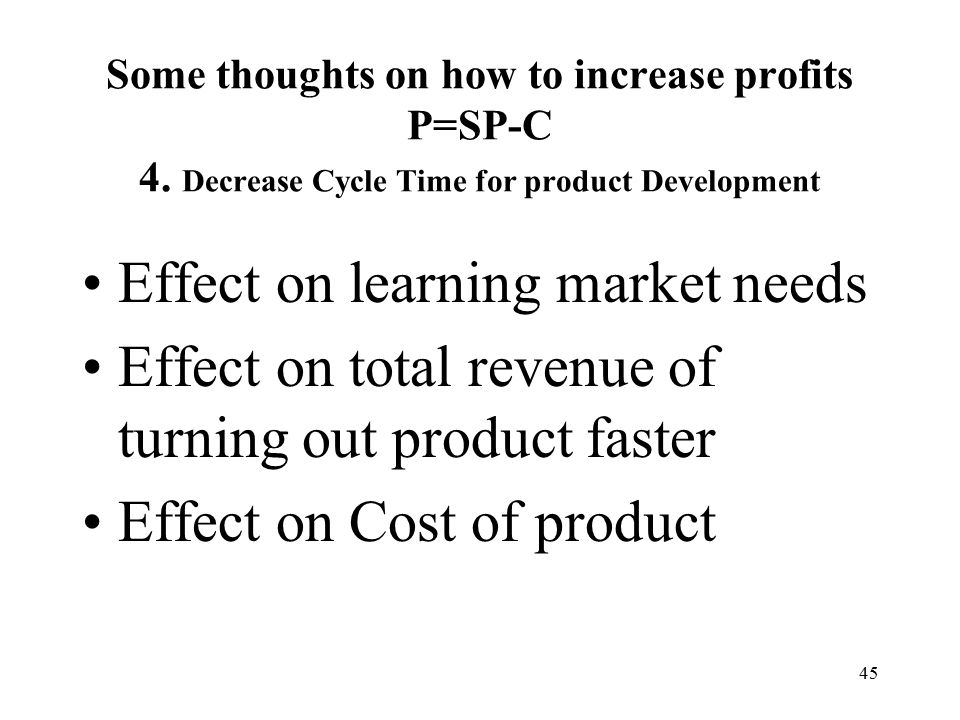 45 Effect on learning market needs Effect on total revenue of turning out product faster Effect on Cost of product Some thoughts on how to increase profits P=SP-C 4.