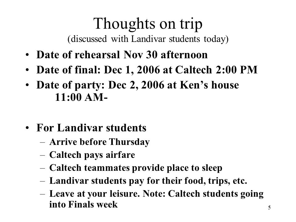 5 Thoughts on trip (discussed with Landivar students today) Date of rehearsal Nov 30 afternoon Date of final: Dec 1, 2006 at Caltech 2:00 PM Date of party: Dec 2, 2006 at Ken's house 11:00 AM- For Landivar students –Arrive before Thursday –Caltech pays airfare –Caltech teammates provide place to sleep –Landivar students pay for their food, trips, etc.