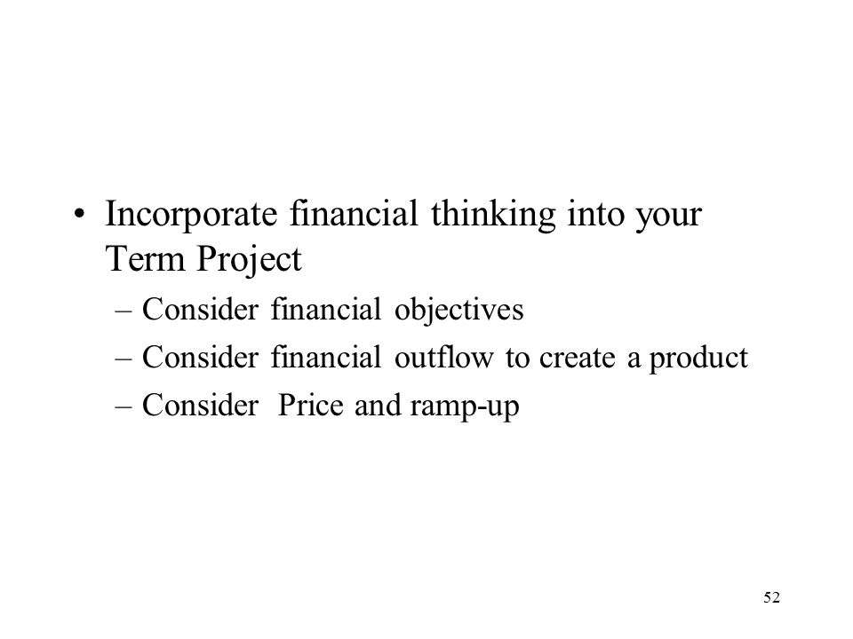 52 Incorporate financial thinking into your Term Project –Consider financial objectives –Consider financial outflow to create a product –Consider Price and ramp-up