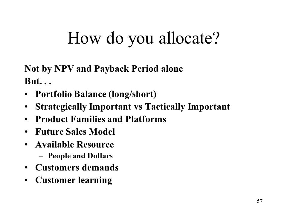 57 How do you allocate. Not by NPV and Payback Period alone But...