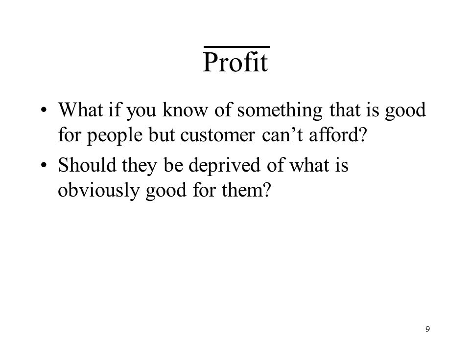 9 Profit What if you know of something that is good for people but customer can't afford.