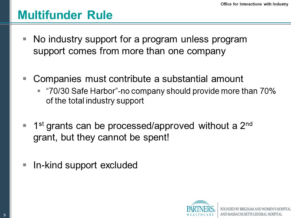 Office for Interactions with Industry 9 Multifunder Rule  No industry support for a program unless program support comes from more than one company  Companies must contribute a substantial amount  70/30 Safe Harbor -no company should provide more than 70% of the total industry support  1 st grants can be processed/approved without a 2 nd grant, but they cannot be spent.