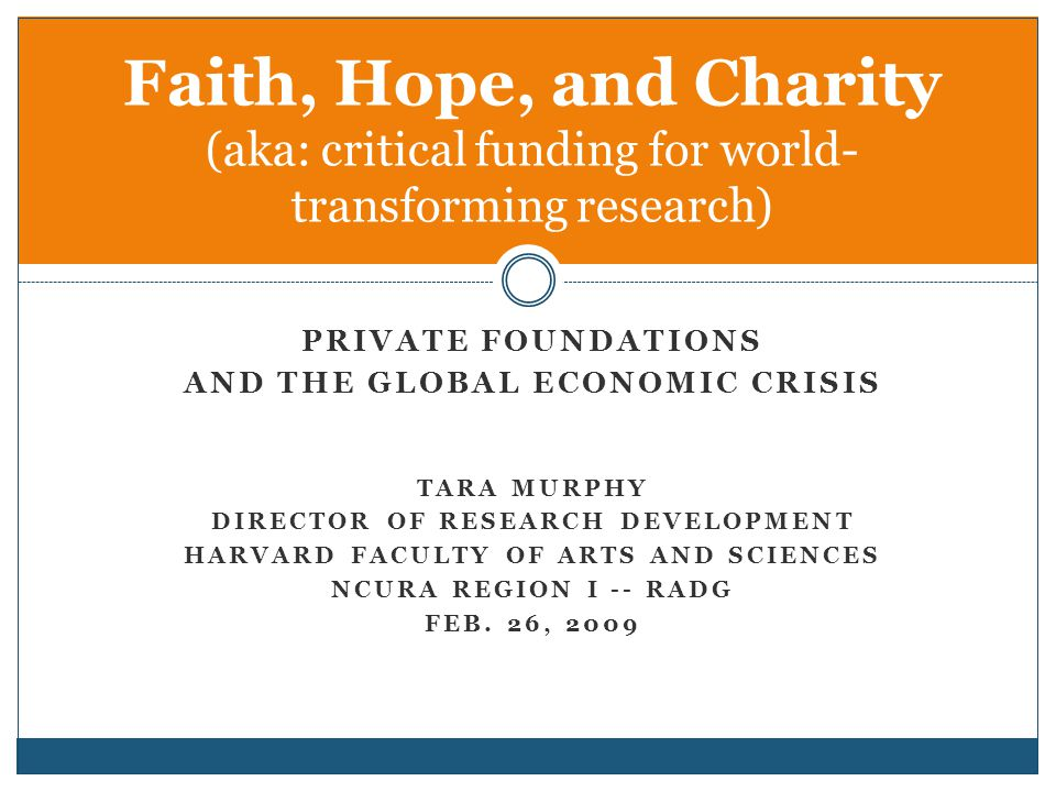 PRIVATE FOUNDATIONS AND THE GLOBAL ECONOMIC CRISIS TARA MURPHY DIRECTOR OF RESEARCH DEVELOPMENT HARVARD FACULTY OF ARTS AND SCIENCES NCURA REGION I -- RADG FEB.