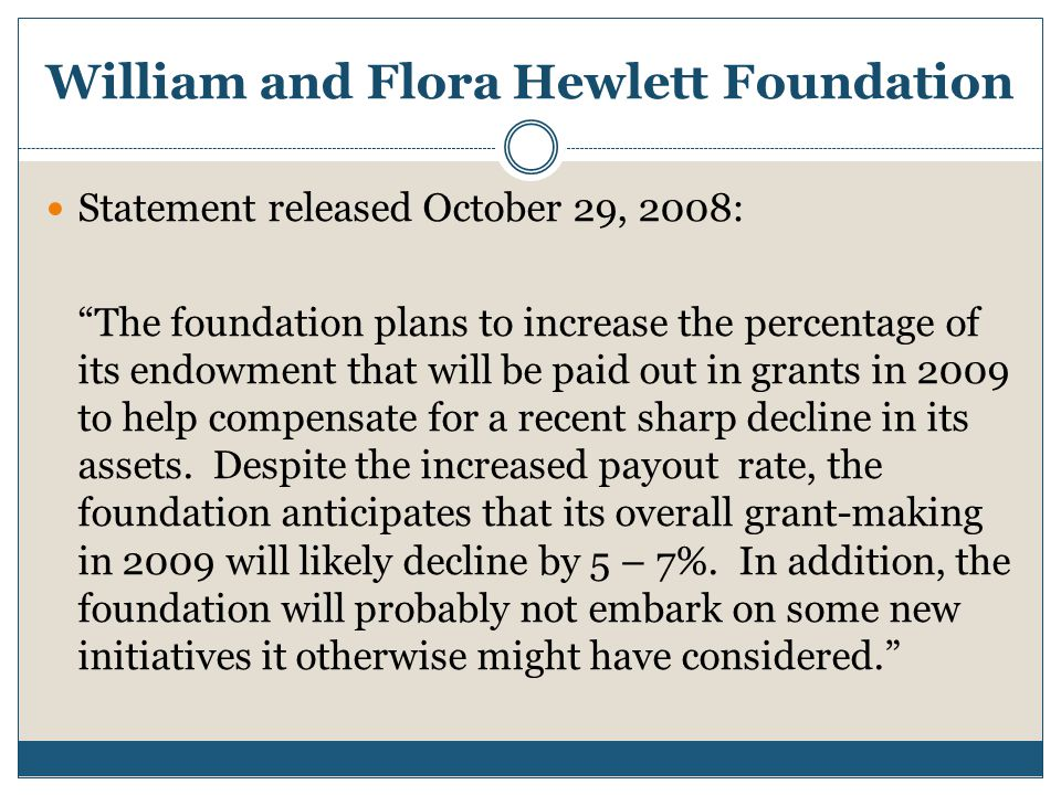 William and Flora Hewlett Foundation Statement released October 29, 2008: The foundation plans to increase the percentage of its endowment that will be paid out in grants in 2009 to help compensate for a recent sharp decline in its assets.