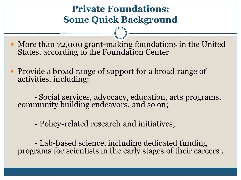 Private Foundations: Some Quick Background More than 72,000 grant-making foundations in the United States, according to the Foundation Center Provide a broad range of support for a broad range of activities, including: - Social services, advocacy, education, arts programs, community building endeavors, and so on; - Policy-related research and initiatives; - Lab-based science, including dedicated funding programs for scientists in the early stages of their careers.