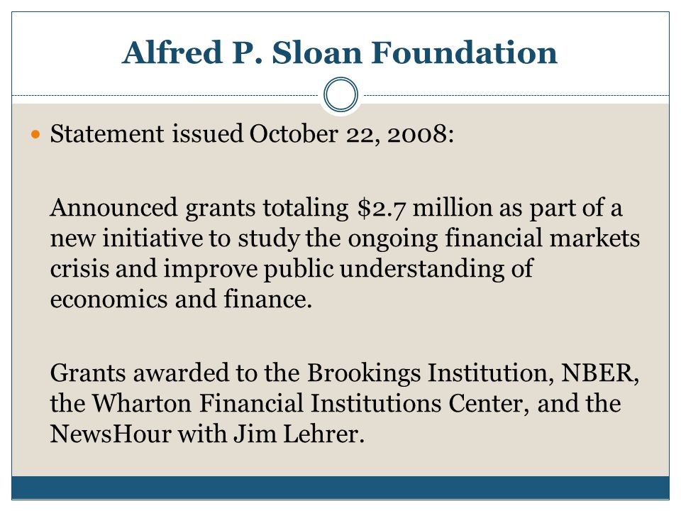 Alfred P. Sloan Foundation Statement issued October 22, 2008: Announced grants totaling $2.7 million as part of a new initiative to study the ongoing