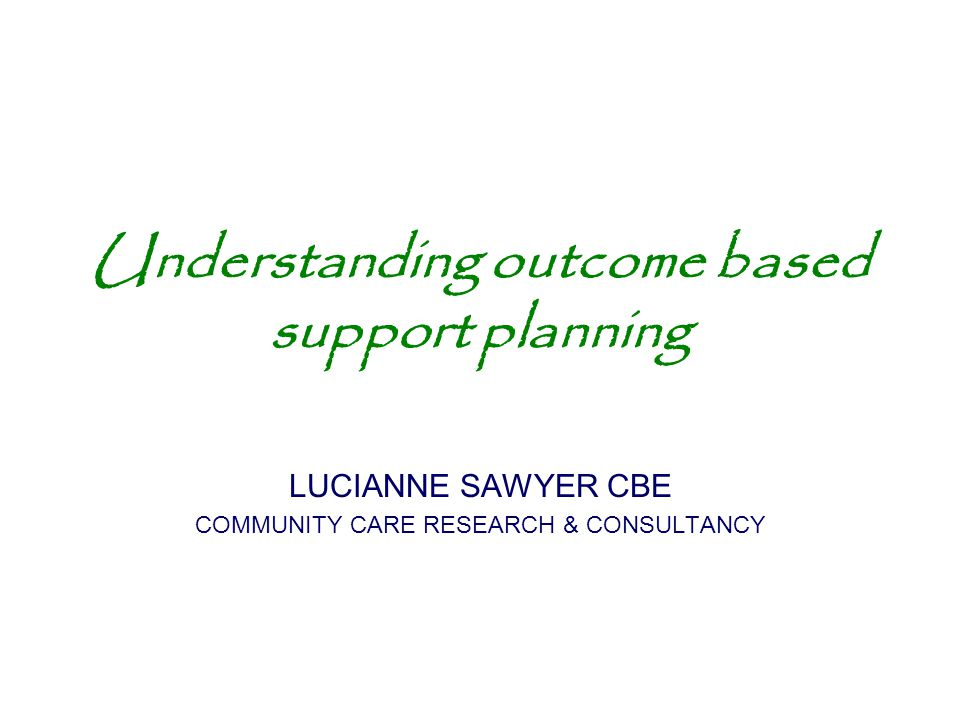 Understanding outcome based support planning LUCIANNE SAWYER CBE COMMUNITY CARE RESEARCH & CONSULTANCY