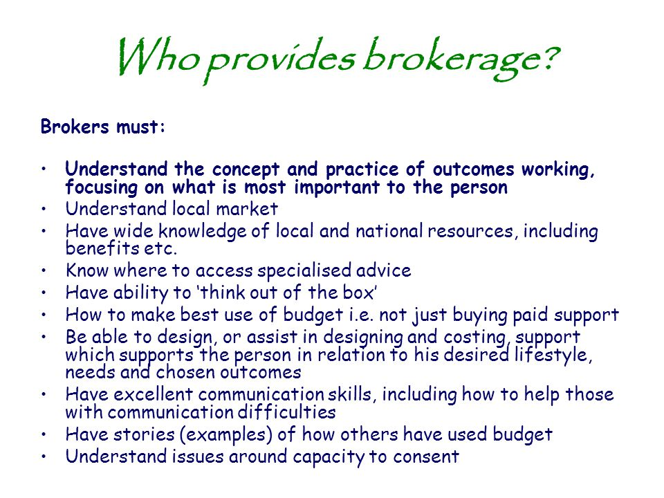 Who provides brokerage? Brokers must: Understand the concept and practice of outcomes working, focusing on what is most important to the person Unders