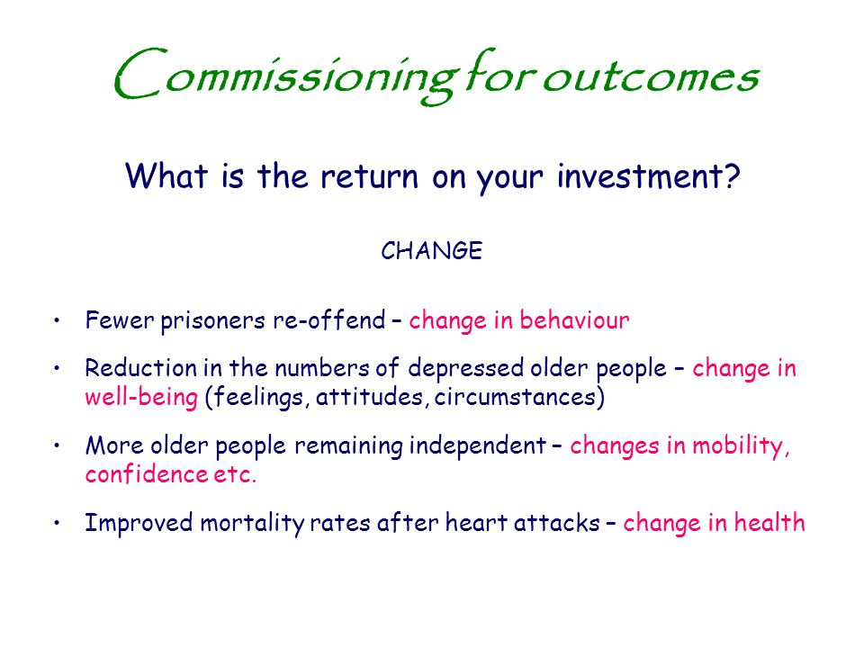 Commissioning for outcomes What is the return on your investment? CHANGE Fewer prisoners re-offend – change in behaviour Reduction in the numbers of d