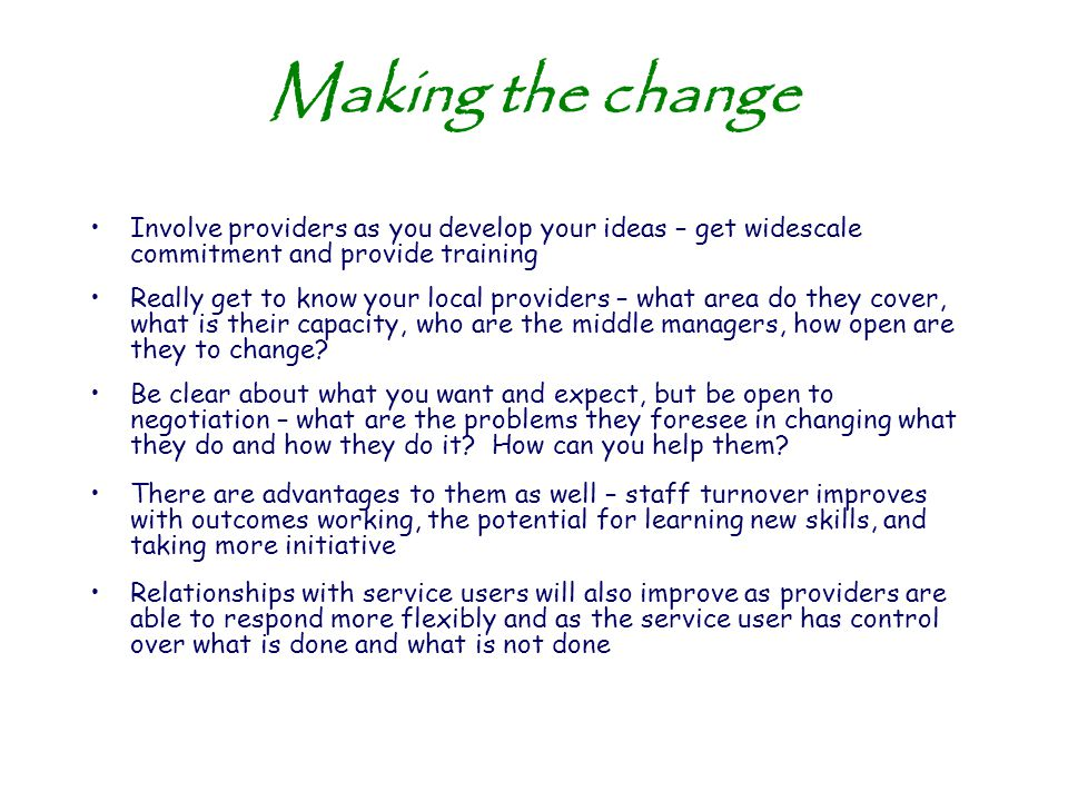 Making the change Involve providers as you develop your ideas – get widescale commitment and provide training Really get to know your local providers