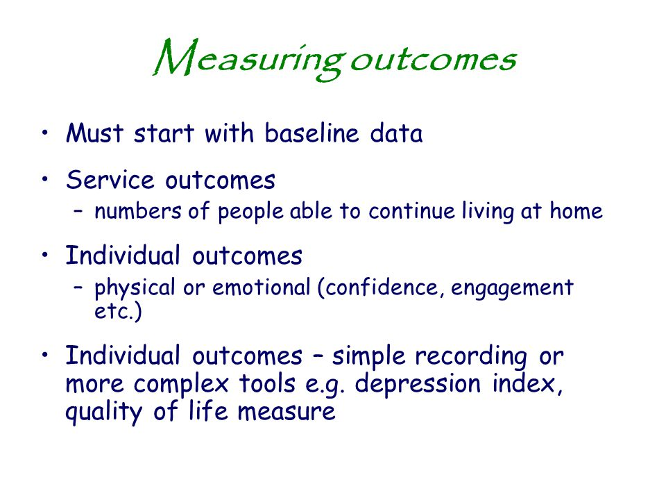 Measuring outcomes Must start with baseline data Service outcomes –numbers of people able to continue living at home Individual outcomes –physical or