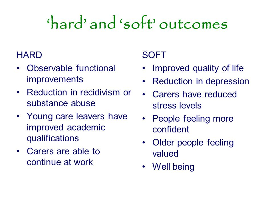 'hard' and 'soft' outcomes HARD Observable functional improvements Reduction in recidivism or substance abuse Young care leavers have improved academi