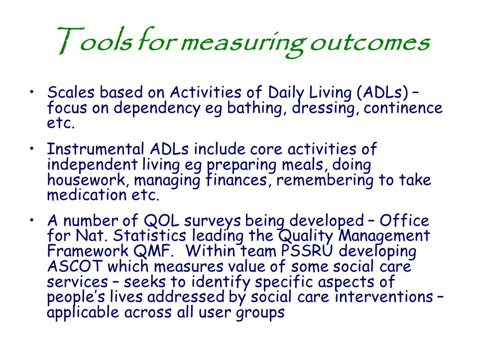 Tools for measuring outcomes Scales based on Activities of Daily Living (ADLs) – focus on dependency eg bathing, dressing, continence etc. Instrumenta