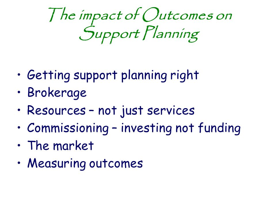 The impact of Outcomes on Support Planning Getting support planning right Brokerage Resources – not just services Commissioning – investing not fundin