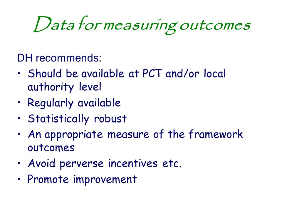 Data for measuring outcomes DH recommends: Should be available at PCT and/or local authority level Regularly available Statistically robust An appropr