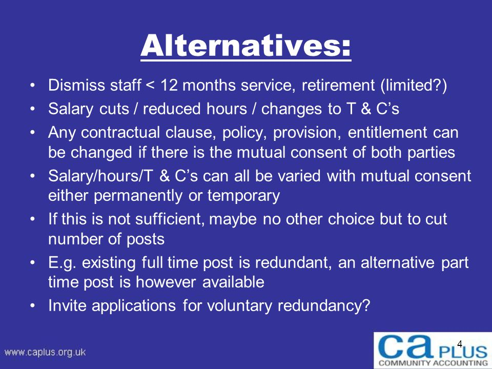 Alternatives: Dismiss staff < 12 months service, retirement (limited ) Salary cuts / reduced hours / changes to T & C's Any contractual clause, policy, provision, entitlement can be changed if there is the mutual consent of both parties Salary/hours/T & C's can all be varied with mutual consent either permanently or temporary If this is not sufficient, maybe no other choice but to cut number of posts E.g.