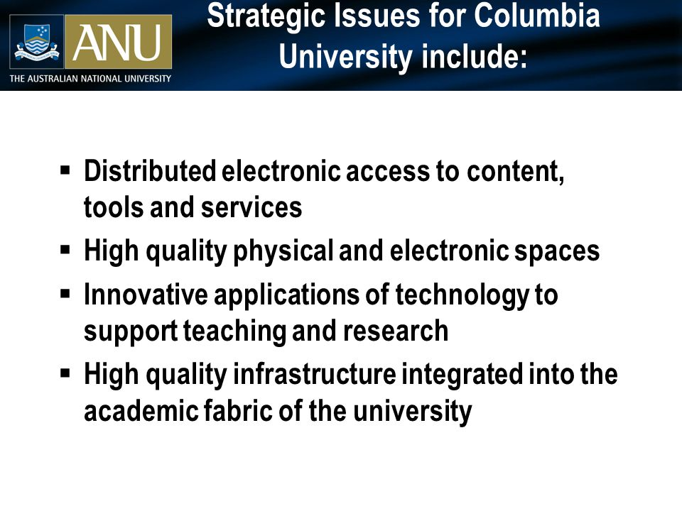 Strategic Issues for Columbia University include:  Distributed electronic access to content, tools and services  High quality physical and electronic spaces  Innovative applications of technology to support teaching and research  High quality infrastructure integrated into the academic fabric of the university