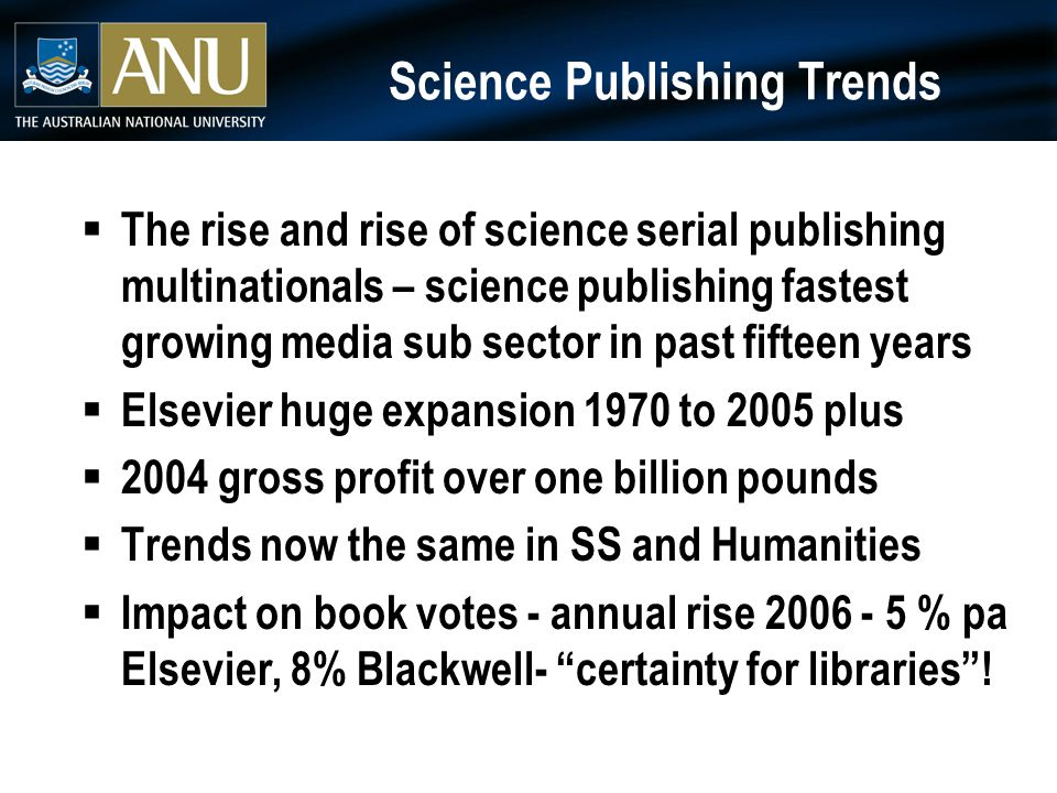 Science Publishing Trends  The rise and rise of science serial publishing multinationals – science publishing fastest growing media sub sector in past fifteen years  Elsevier huge expansion 1970 to 2005 plus  2004 gross profit over one billion pounds  Trends now the same in SS and Humanities  Impact on book votes - annual rise 2006 - 5 % pa Elsevier, 8% Blackwell- certainty for libraries !