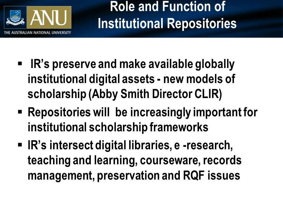Role and Function of Institutional Repositories  IR's preserve and make available globally institutional digital assets - new models of scholarship (Abby Smith Director CLIR)  Repositories will be increasingly important for institutional scholarship frameworks  IR's intersect digital libraries, e -research, teaching and learning, courseware, records management, preservation and RQF issues
