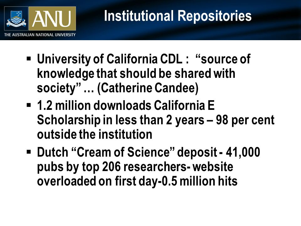 Institutional Repositories  University of California CDL : source of knowledge that should be shared with society … (Catherine Candee)  1.2 million downloads California E Scholarship in less than 2 years – 98 per cent outside the institution  Dutch Cream of Science deposit - 41,000 pubs by top 206 researchers- website overloaded on first day-0.5 million hits