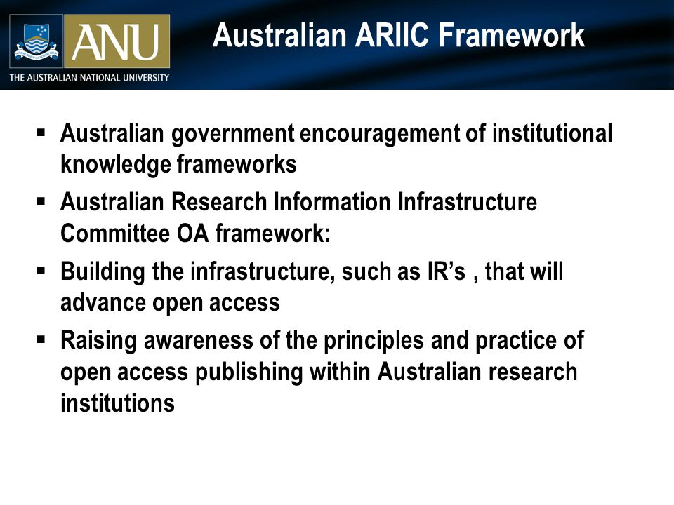 Australian ARIIC Framework  Australian government encouragement of institutional knowledge frameworks  Australian Research Information Infrastructure Committee OA framework:  Building the infrastructure, such as IR's, that will advance open access  Raising awareness of the principles and practice of open access publishing within Australian research institutions