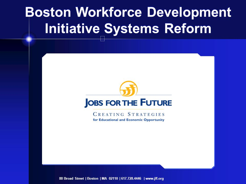 88 Broad Street | Boston | MA 02110 | 617.728.4446 | www.jff.org Boston Workforce Development Initiative Systems Reform