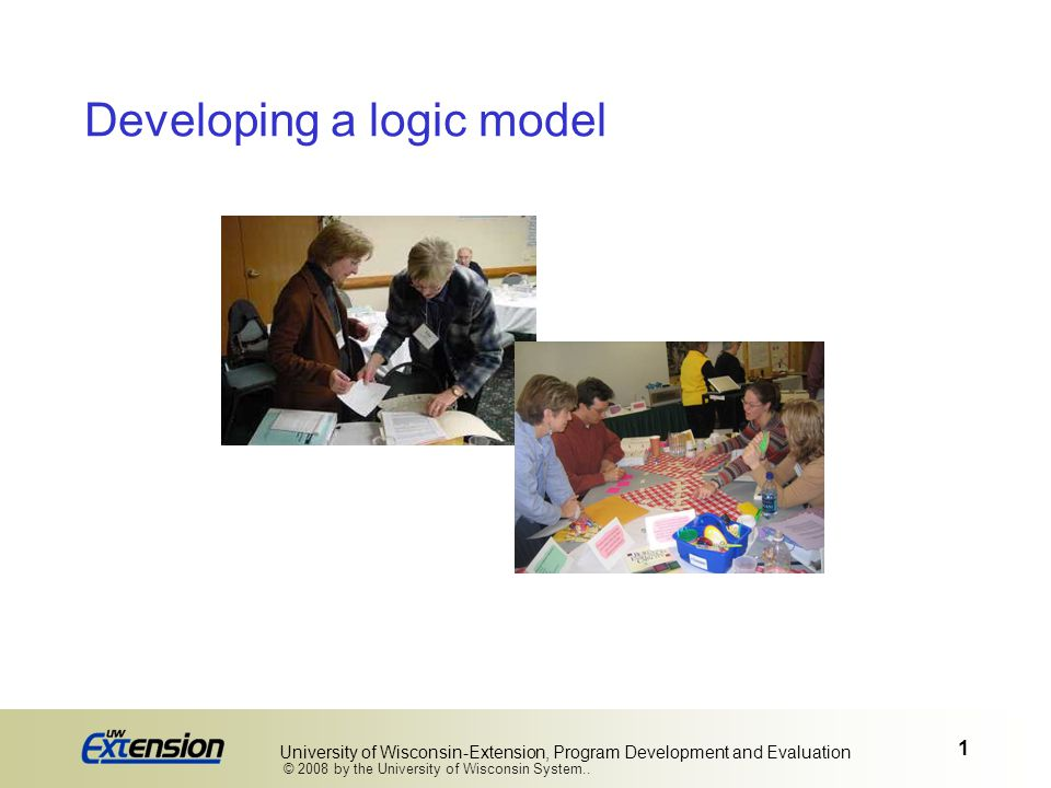 1 University of Wisconsin-Extension, Program Development and Evaluation Developing a logic model © 2008 by the University of Wisconsin System..