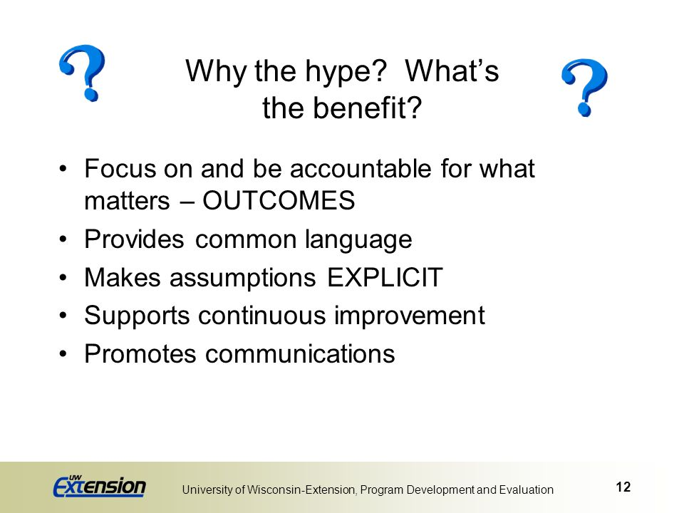 12 University of Wisconsin-Extension, Program Development and Evaluation Why the hype? What's the benefit? Focus on and be accountable for what matter