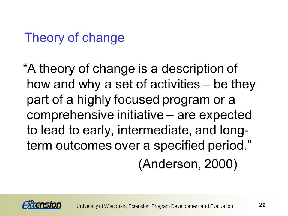 """29 University of Wisconsin-Extension, Program Development and Evaluation Theory of change """"A theory of change is a description of how and why a set of"""