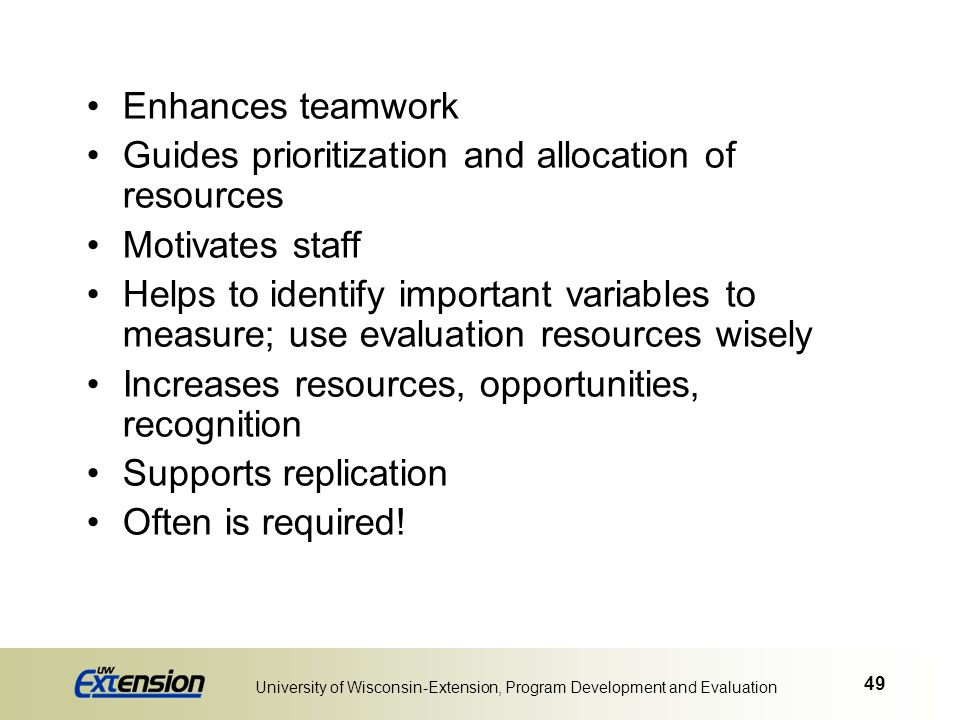 49 University of Wisconsin-Extension, Program Development and Evaluation Enhances teamwork Guides prioritization and allocation of resources Motivates