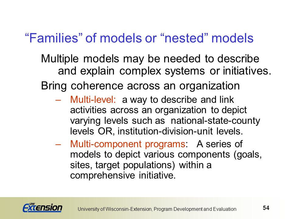 """54 University of Wisconsin-Extension, Program Development and Evaluation """"Families"""" of models or """"nested"""" models Multiple models may be needed to desc"""
