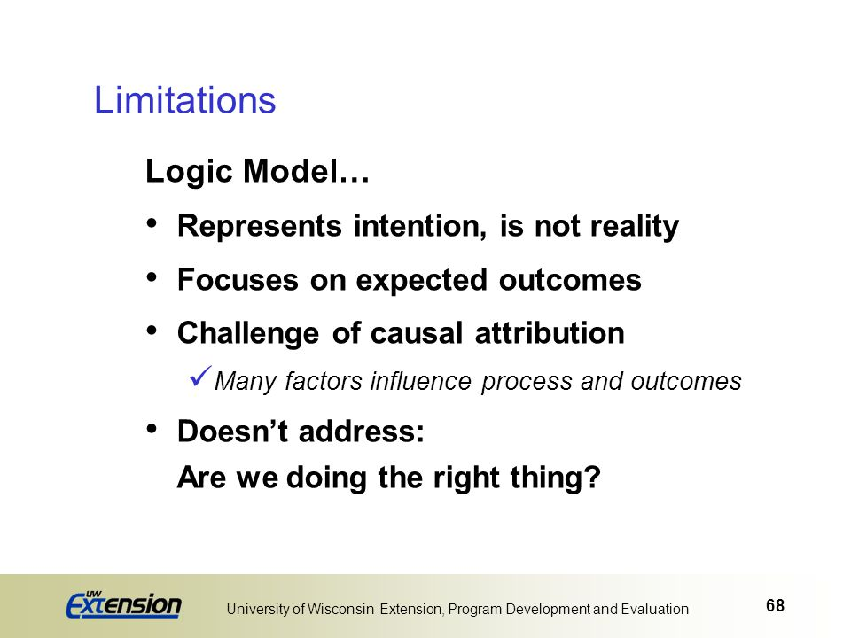 68 University of Wisconsin-Extension, Program Development and Evaluation Logic Model… Represents intention, is not reality Focuses on expected outcome