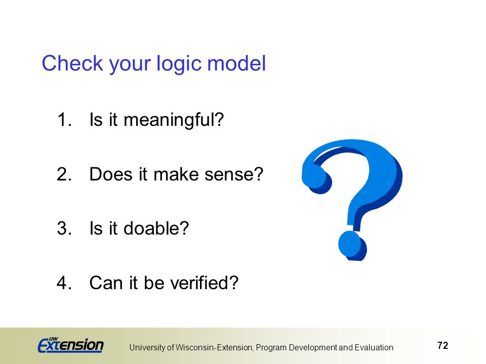 72 University of Wisconsin-Extension, Program Development and Evaluation Check your logic model 1.Is it meaningful? 2.Does it make sense? 3.Is it doab