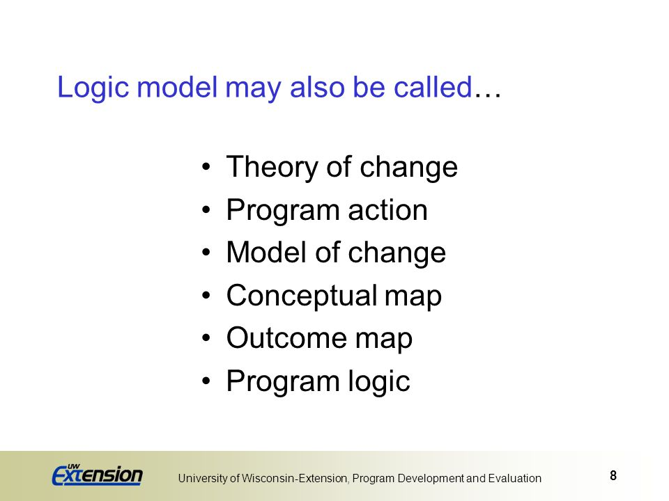 8 University of Wisconsin-Extension, Program Development and Evaluation Logic model may also be called… Theory of change Program action Model of chang