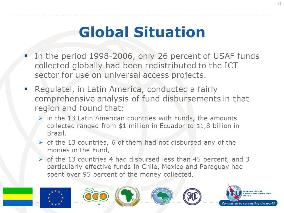Global Situation  In the period 1998-2006, only 26 percent of USAF funds collected globally had been redistributed to the ICT sector for use on universal access projects.