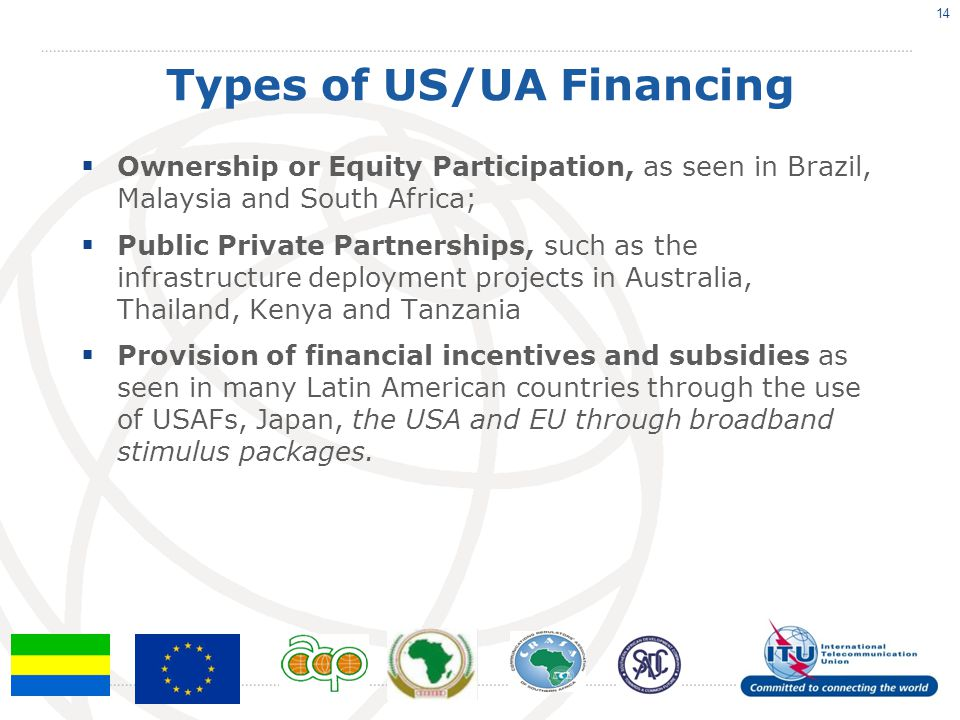 Types of US/UA Financing  Ownership or Equity Participation, as seen in Brazil, Malaysia and South Africa;  Public Private Partnerships, such as the infrastructure deployment projects in Australia, Thailand, Kenya and Tanzania  Provision of financial incentives and subsidies as seen in many Latin American countries through the use of USAFs, Japan, the USA and EU through broadband stimulus packages.