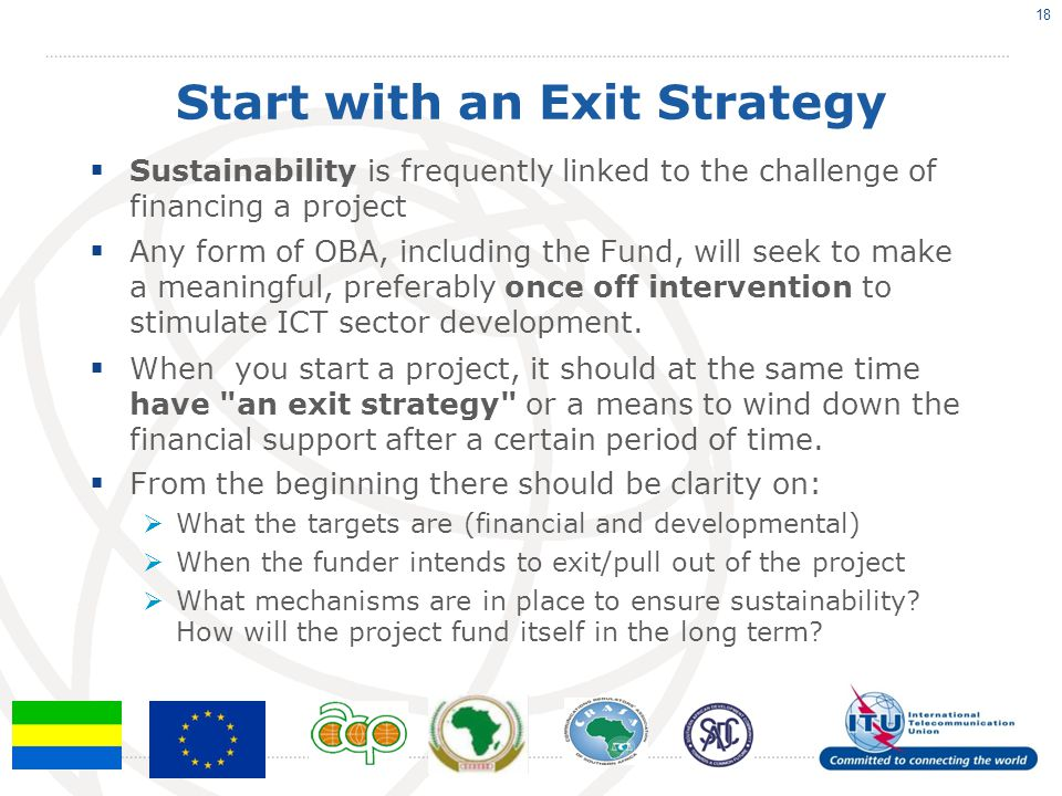 Start with an Exit Strategy  Sustainability is frequently linked to the challenge of financing a project  Any form of OBA, including the Fund, will seek to make a meaningful, preferably once off intervention to stimulate ICT sector development.