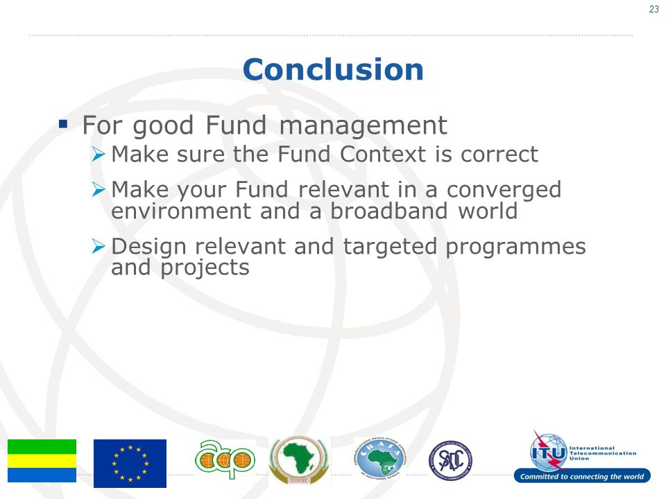 Conclusion  For good Fund management  Make sure the Fund Context is correct  Make your Fund relevant in a converged environment and a broadband world  Design relevant and targeted programmes and projects 23