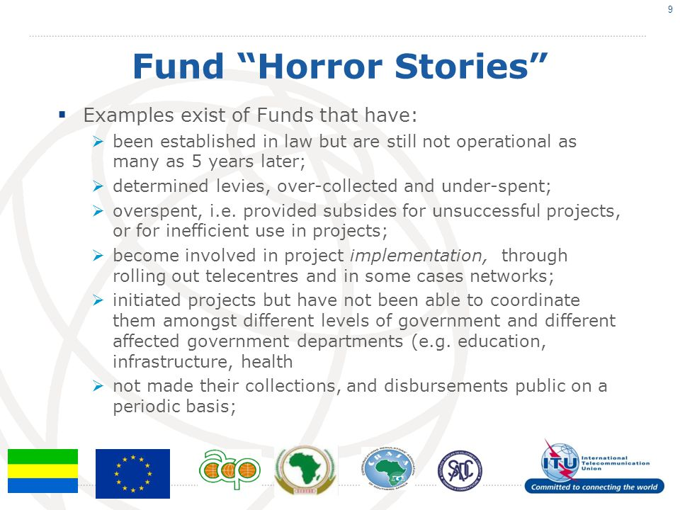 Fund Horror Stories  Examples exist of Funds that have:  been established in law but are still not operational as many as 5 years later;  determined levies, over-collected and under-spent;  overspent, i.e.