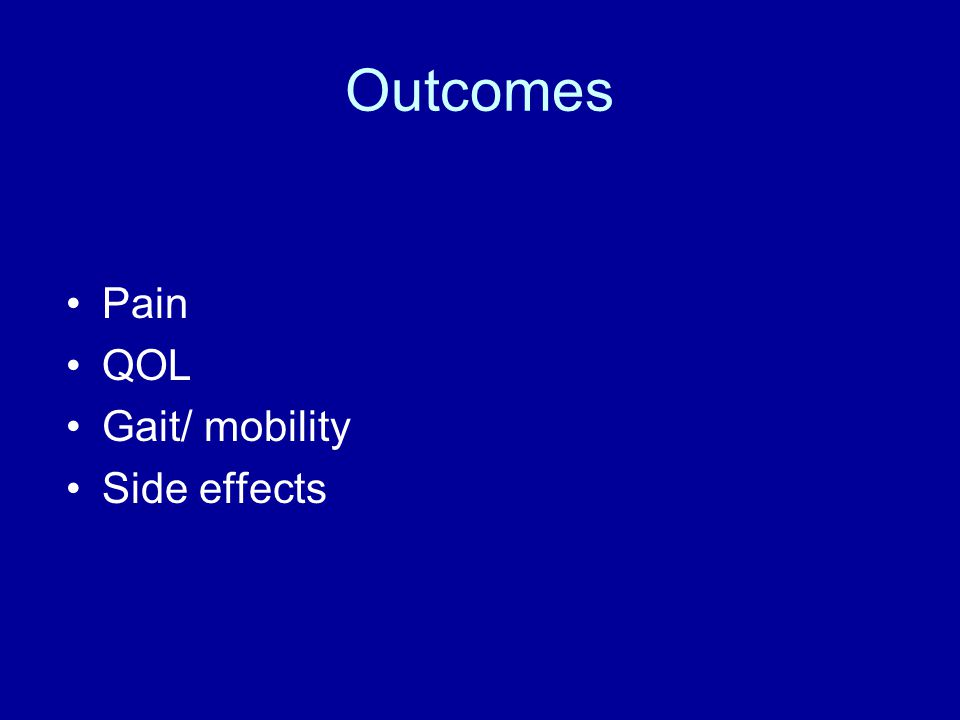 Outcomes Pain QOL Gait/ mobility Side effects
