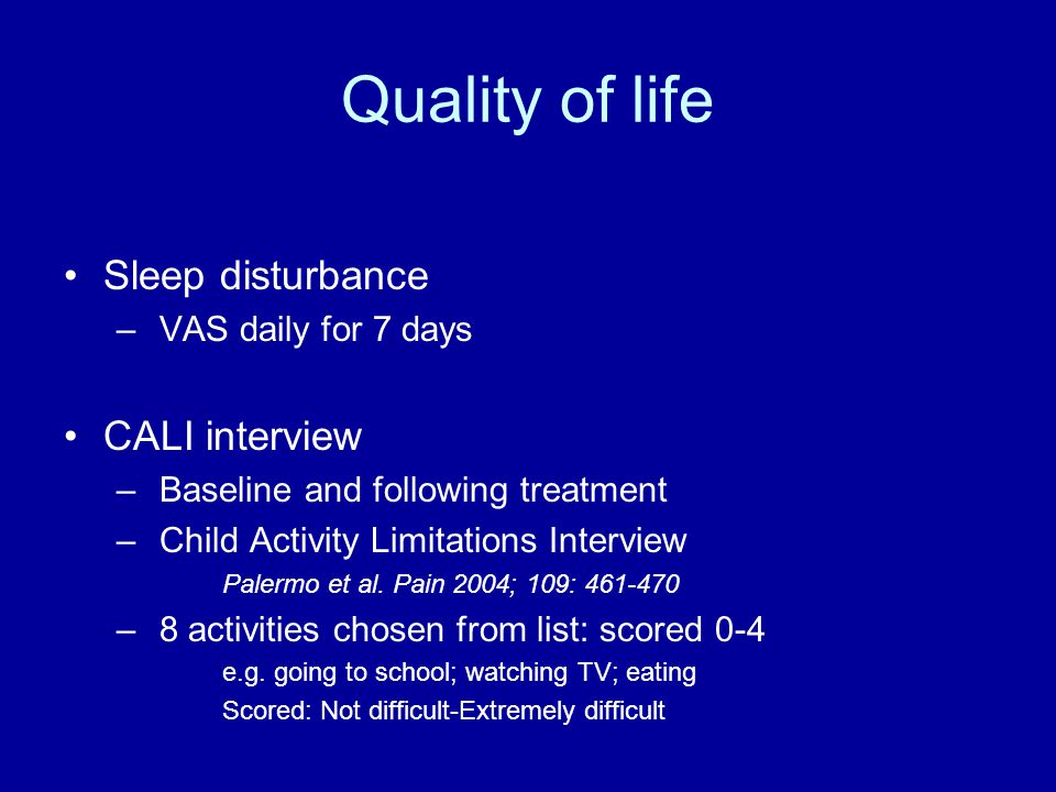 Quality of life Sleep disturbance – VAS daily for 7 days CALI interview – Baseline and following treatment – Child Activity Limitations Interview Palermo et al.