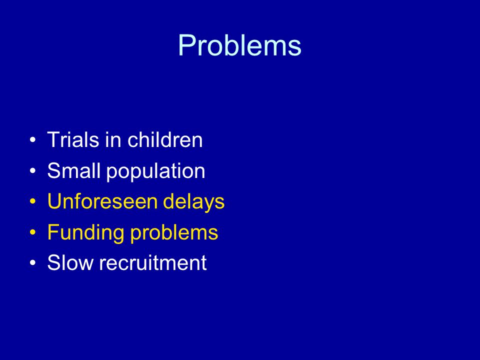 Problems Trials in children Small population Unforeseen delays Funding problems Slow recruitment