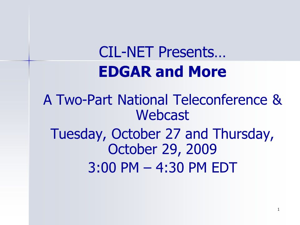 1 CIL-NET Presents… EDGAR and More A Two-Part National Teleconference & Webcast Tuesday, October 27 and Thursday, October 29, 2009 3:00 PM – 4:30 PM EDT
